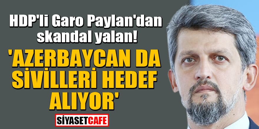 HDP'li Garo Paylan'dan skandal yalan! 'Azerbaycan da sivilleri hedef alıyor'