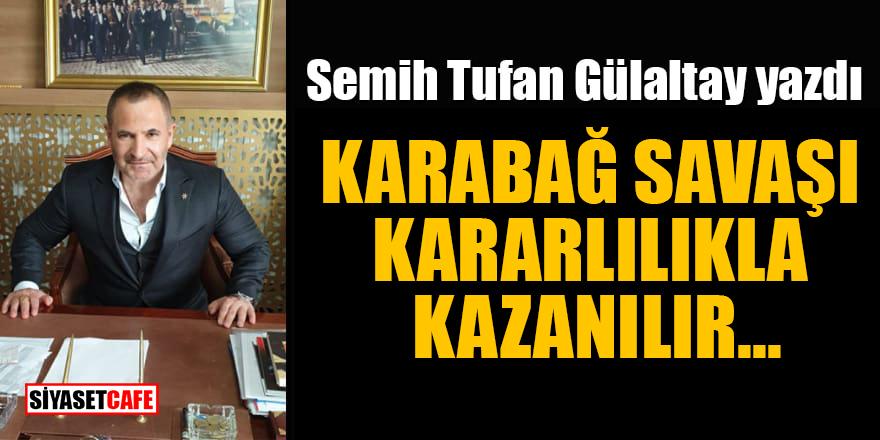 Semih Tufan Gülaltay: Karabağ savaşı kararlılıkla kazanılır...
