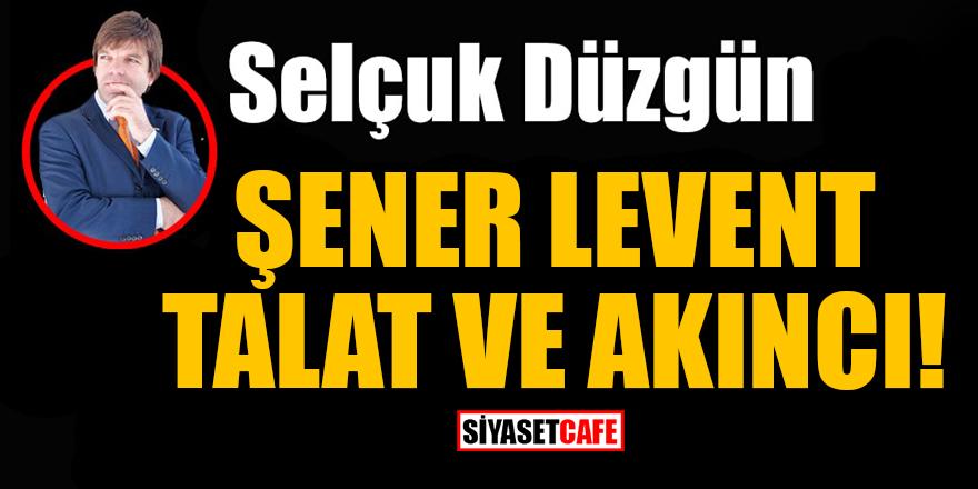 Selçuk Düzgün yazdı: Şener Levent, Talat ve Akıncı