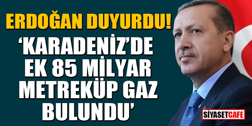 Erdoğan duyurdu! Karadeniz'de ek 85 Milyar Metreküp gaz bulundu