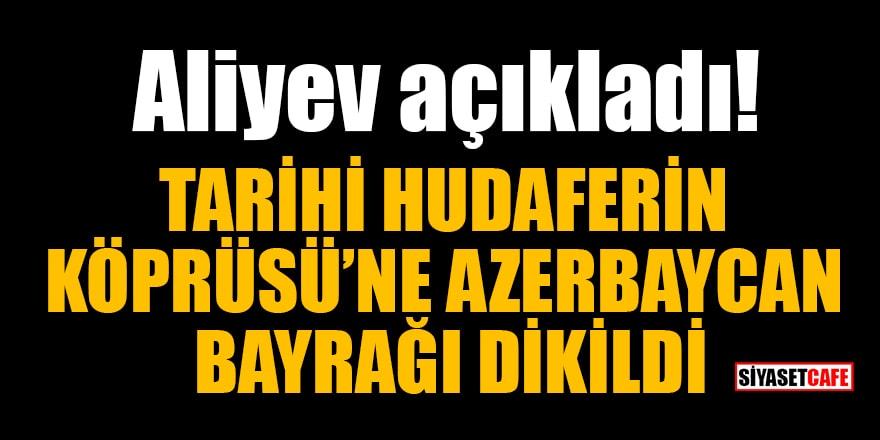 Aliyev açıkladı! Tarihi Hudaferin Köprüsü'ne Azerbaycan Bayrağı dikildi
