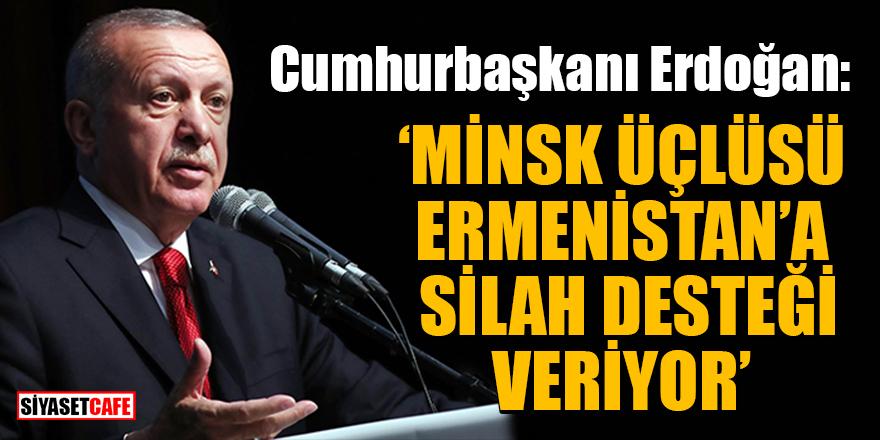 Cumhurbaşkanı Erdoğan: MİNSK üçlüsü Ermenistan'a silah desteği veriyor