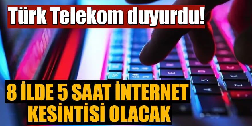 Türk Telekom duyurdu!8 ilde 5 saat internet kesintisi olacak