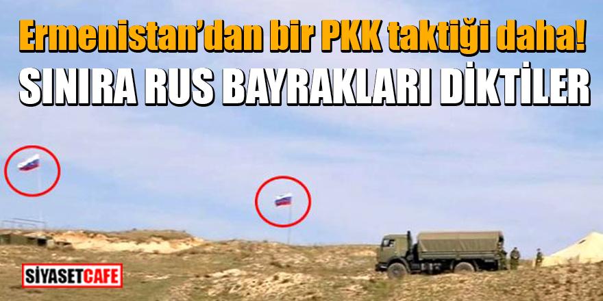 Ermenistan'dan bir PKK taktiği daha! Sınıra Rus bayrakları diktiler