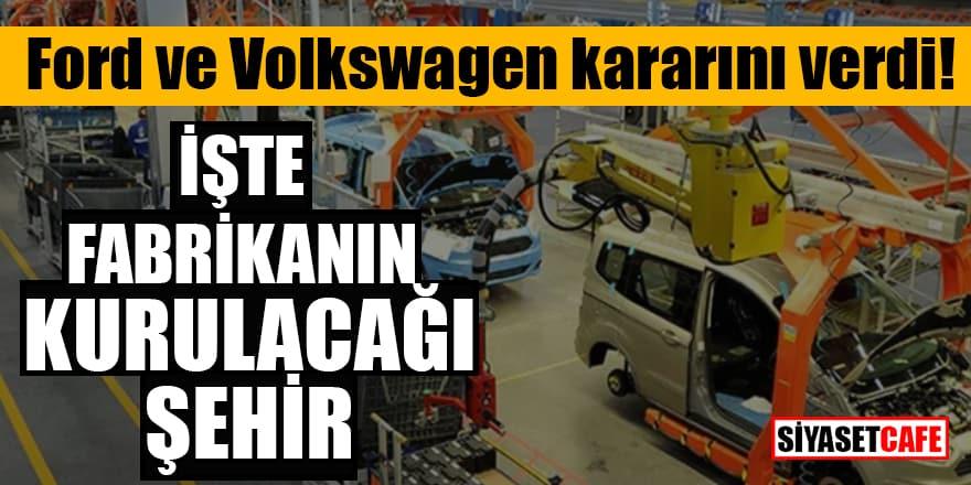 Ford ve Volkswagen kararını verdi! İşte fabrikanın kurulacağı şehir
