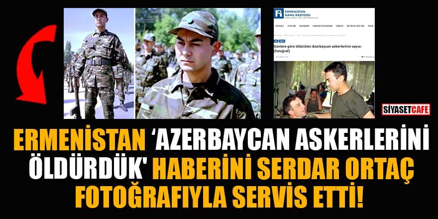 Ermenistan, 'Azerbaycan askerleri öldürdük' haberini Serdar Ortaç fotoğrafıyla servis etti