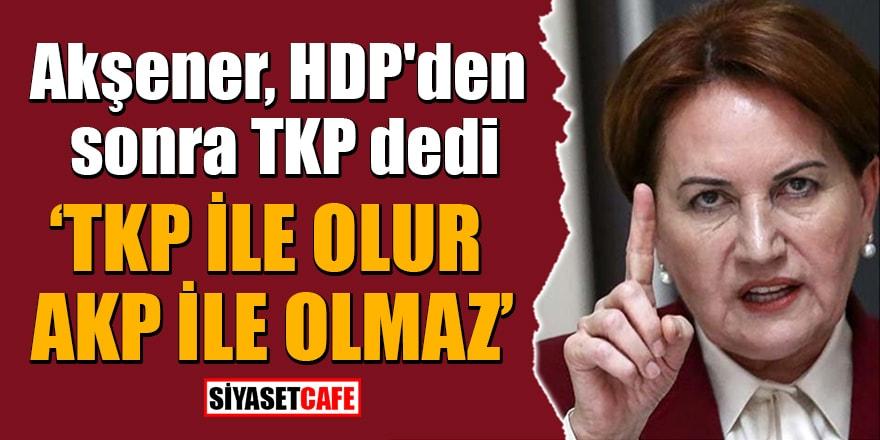 Akşener, HDP'den sonra TKP dedi! 'TKP ile olur AKP ile olmaz'