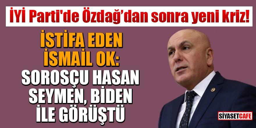 İYİ Parti'de Özdağ'dan sonra yeni kriz! İstifa eden İsmail Ok: Sorosçu Hasan Seymen, Biden ile görüştü