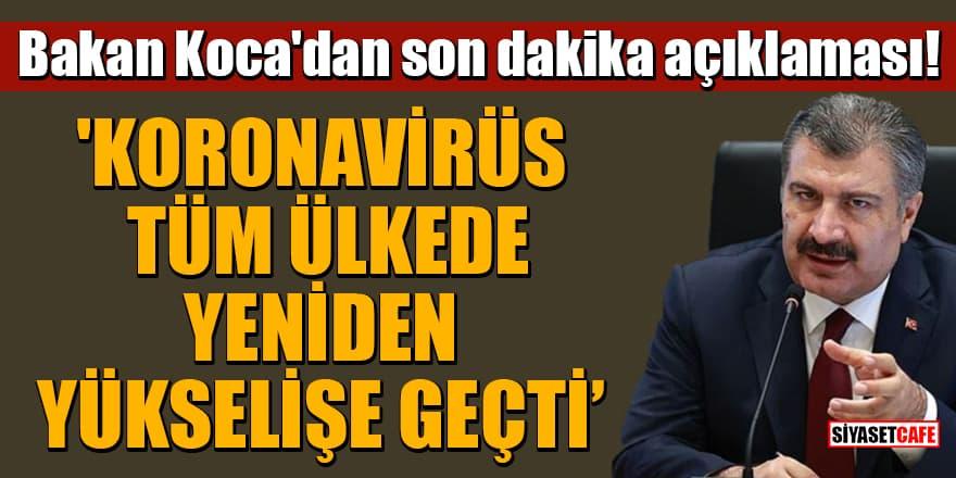 """Bakan Koca'dan son dakika açıklaması: 'Koronavirüs tüm ülkede yeniden yükselişe geçti"""""""
