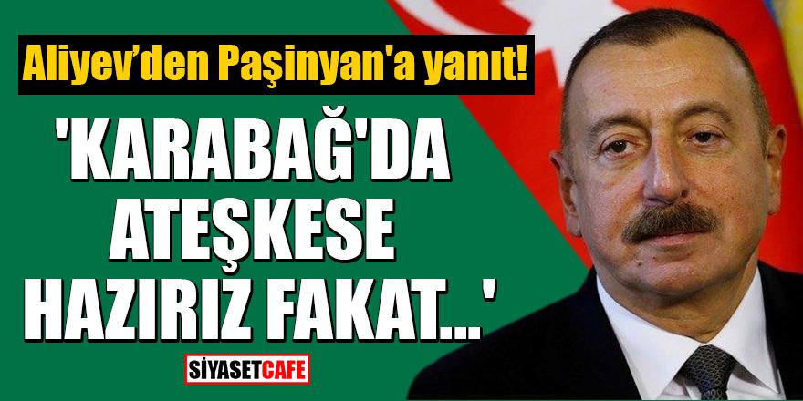 Aliyev, Paşinyan'a yanıt verdi! 'Karabağ'da ateşkese hazırız fakat...'