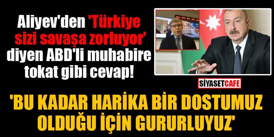 Aliyev'den 'Türkiye sizi savaşa zorluyor' diyen ABD'li muhabire tokat gibi cevap: 'Bu kadar harika bir dostumuz olduğu için gururluyuz'