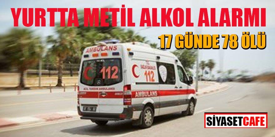 Metil alkol alarmı! 17 günde 78 ölü