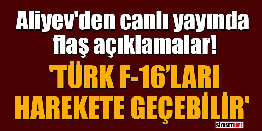Aliyev'den canlı yayında flaş açıklamalar! 'Türk F-16'ları harekete geçebilir'
