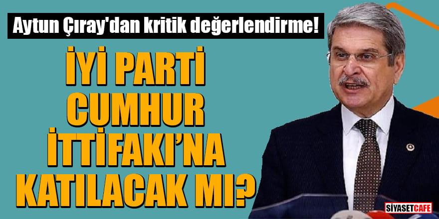 Aytun Çıray'dan kritik değerlendirme: İyi Parti, Cumhur İttifakı'na mı katılacak?