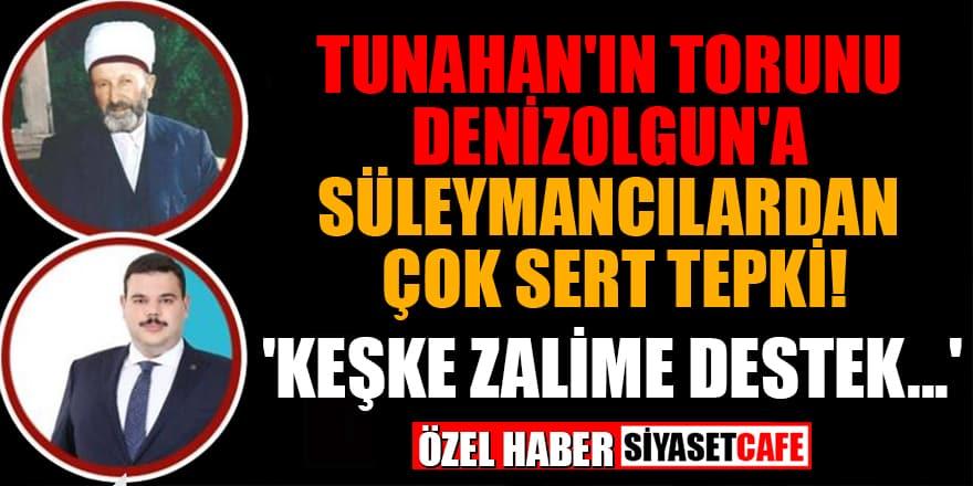 Tunahan'ın torunu Denizolgun'a Süleymancılardan çok sert tepki! 'Keşke zalime destek...'