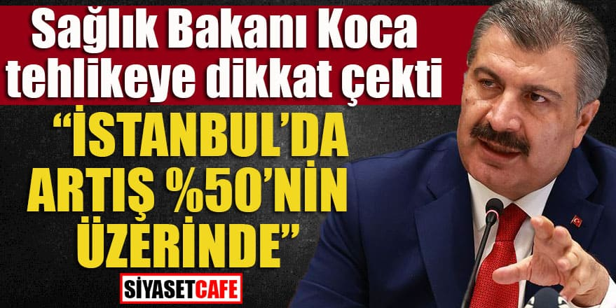 """Sağlık bakanı Koca tehlikeye dikkat çekti: """"İstanbul'da artış %50'nin üzerinde"""""""