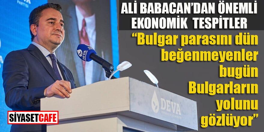 """Ali Babacan'dan ekonomik tespitler: """"Bulgar parasını dün beğenmeyenler bugün Bulgarların yolunu gözlüyor"""""""