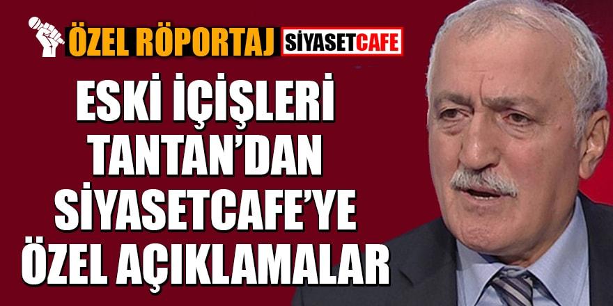 Özel Haber - Eski İçişleri Bakanı Tantan'dan Siyasetcafe'ye özel açıklamalar