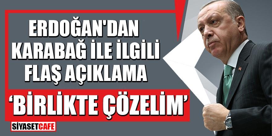 Erdoğan'dan Karabağ ile ilgili flaş açıklama: 'Birlikte çözelim'