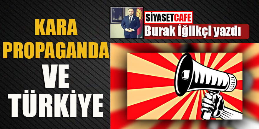 Burak İğlikçi yazdı...Kara Propaganda ve Türkiye!