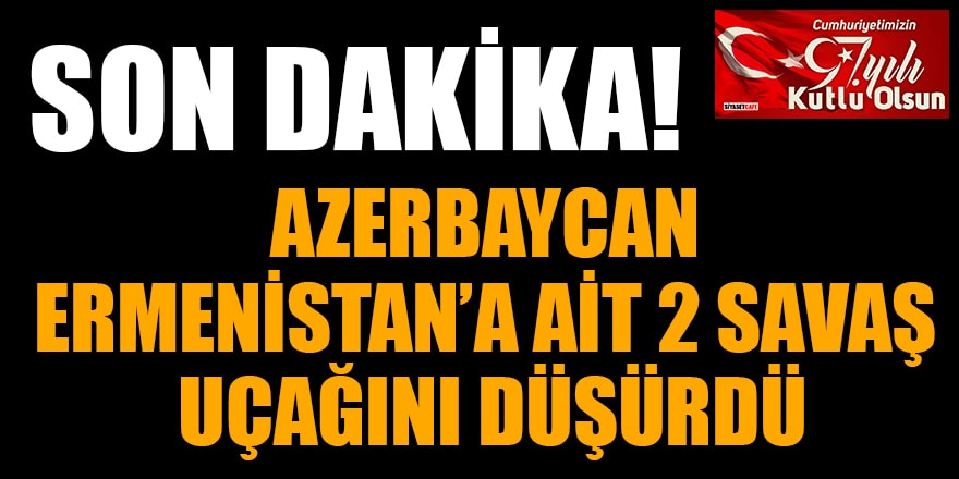 Son dakika: Azerbaycan Ermenistan'a ait 2 savaş uçağını düşürdü
