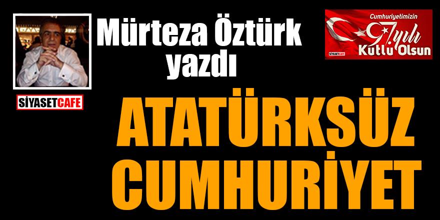 Mürteza Öztürk yazdı: Atatürksüz Cumhuriyet!