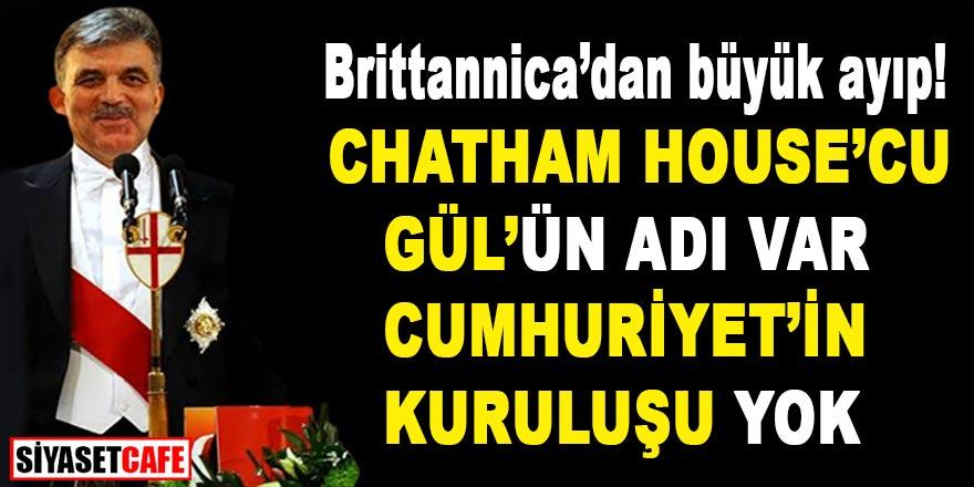 Britannica'dan büyük ayıp! Chatham House'cu Gül'ün adı var Cumhuriyet'in kuruluşu yok!