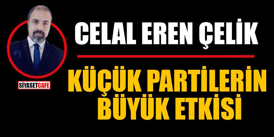 Celal Eren Çelik yazdı: Küçük partilerin büyük etkisi