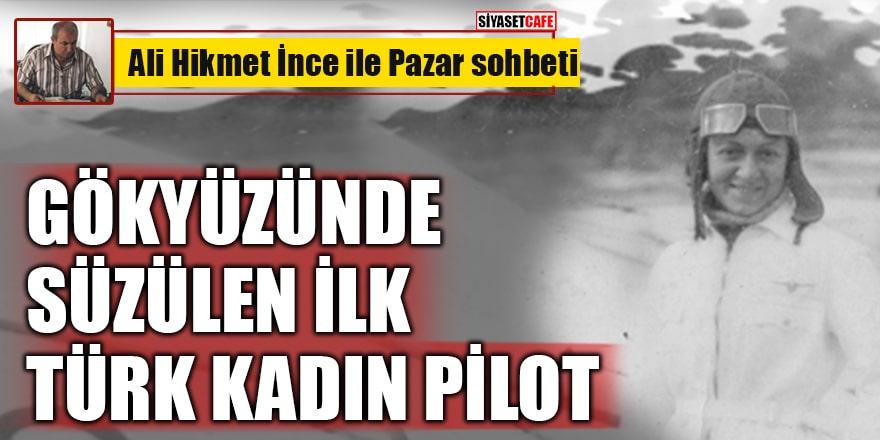 Ali Hikmet İnce yazdı: Gökyüzünde Süzülen İlk Türk Kadın Pilot