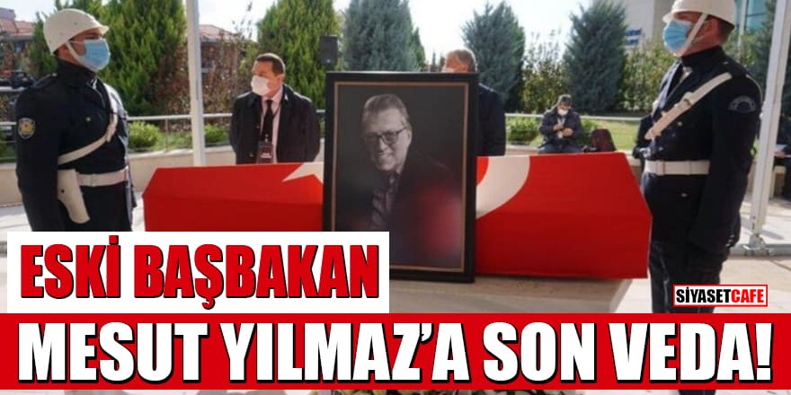 Eski Başbakan Mesut Yılmaz'a son veda! Resmi törenle uğurlanıyor