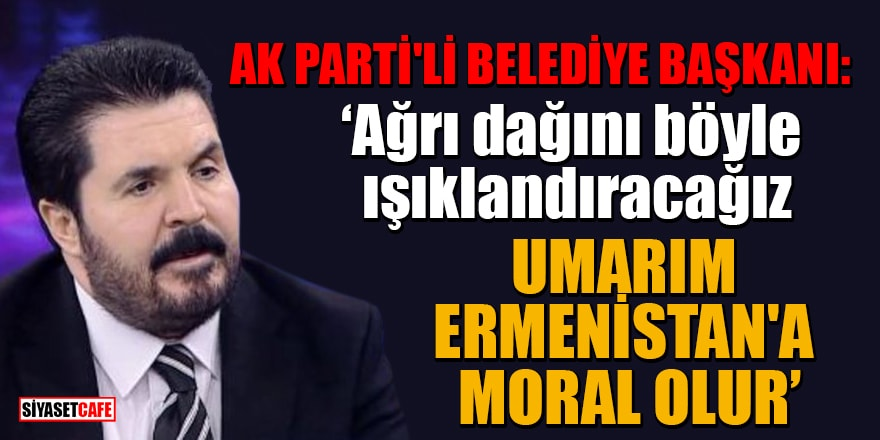 Ak Parti'li Belediye Başkanı: 'Ağrı dağını böyle ışıklandıracağız,umarım Ermenistan'a moral olur'