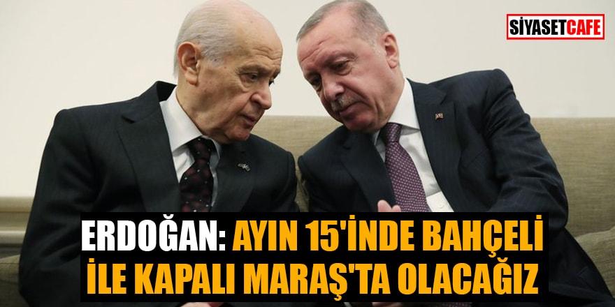 Erdoğan: Ayın 15'inde Bahçeli ile Kapalı Maraş'ta olacağız