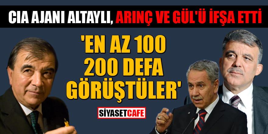 CIA ajanı Altaylı, Arınç ve Gül'ü ifşa etti! 'En az 100, 200 defa görüştüler'