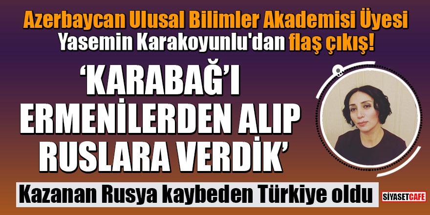 """Yasemin Karakoyunlu: """"Karabağ'ı Ermenilerden aldık Ruslara verdik"""""""