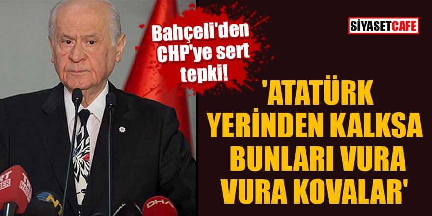 Bahçeli'den CHP'ye sert tepki! 'Atatürk yerinden kalksa bunları vura vura kovalar'