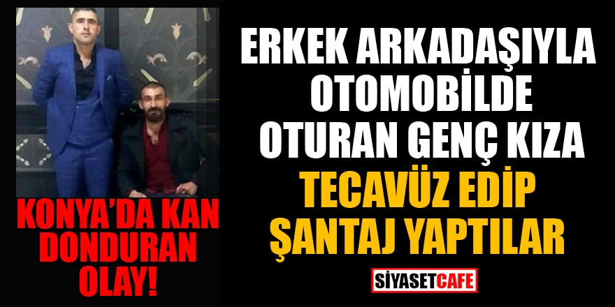 Konya'da kan donduran olay! Erkek arkadaşıyla otomobilde oturan kıza tecavüz edip şantaj yaptılar