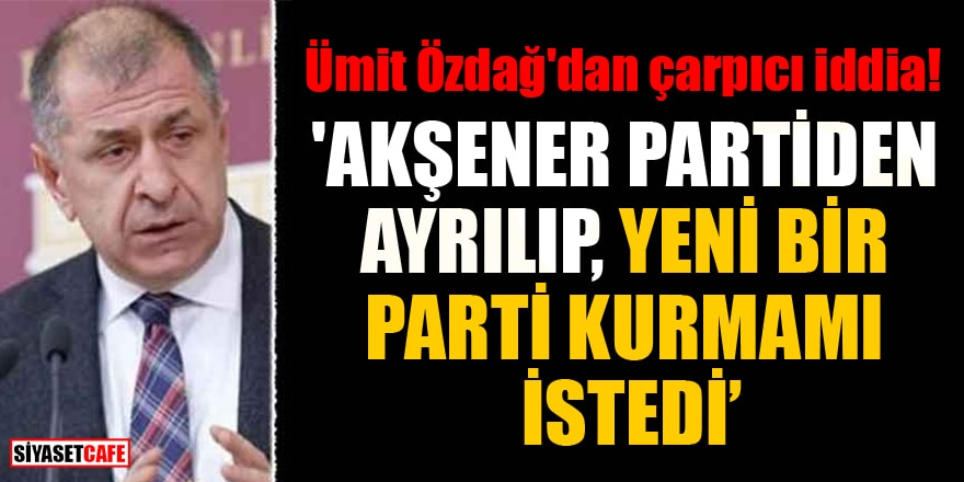 Ümit Özdağ'dan çarpıcı iddia! 'Akşener partiden ayrılıp, yeni bir parti kurmamı istedi'