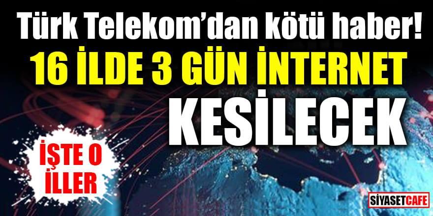 Türk Telekom'dan kötü haber: 16 ilde 3 gün internet kesintisi yaşanacak