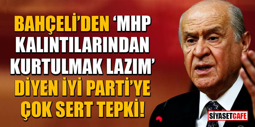 Bahçeli'den 'MHP kalıntılarından kurtulmak lazım' diyen İYİ Parti'ye çok sert tepki!