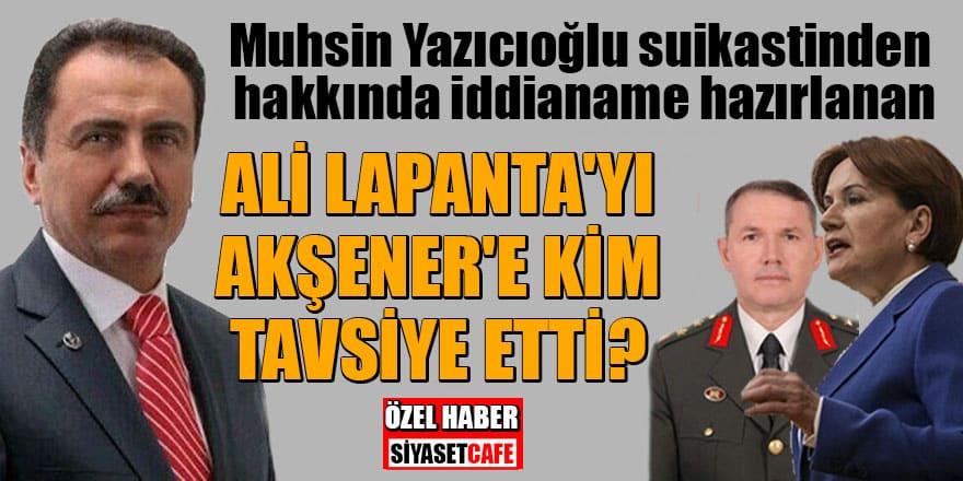 Yazıcıoğlu suikastinden hakkında iddianame hazırlanan Ali Lapanta'yı, Akşener'e kim tavsiye etti?