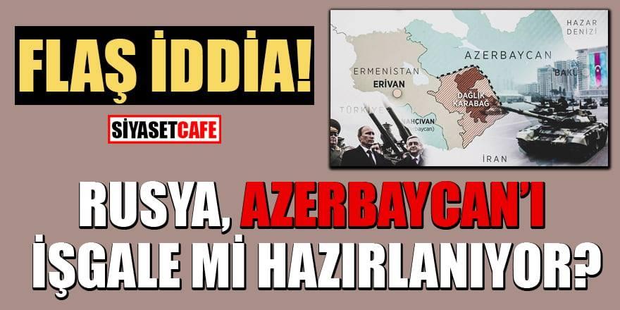 Rusya Azerbaycan'ı işgale mi hazırlanıyor?