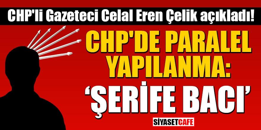 CHP'li Gazeteci Celal Eren Çelik açıkladı: CHP'de paralel yapılanma: 'Şerife Bacı'