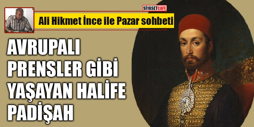 Ali Hikmet İnce yazdı: Avrupalı prensler gibi yaşayan halife padişah