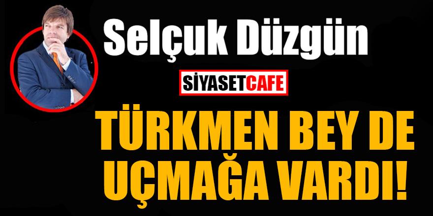 Selçuk Düzgün: Türkmen Bey de uçmağa vardı!