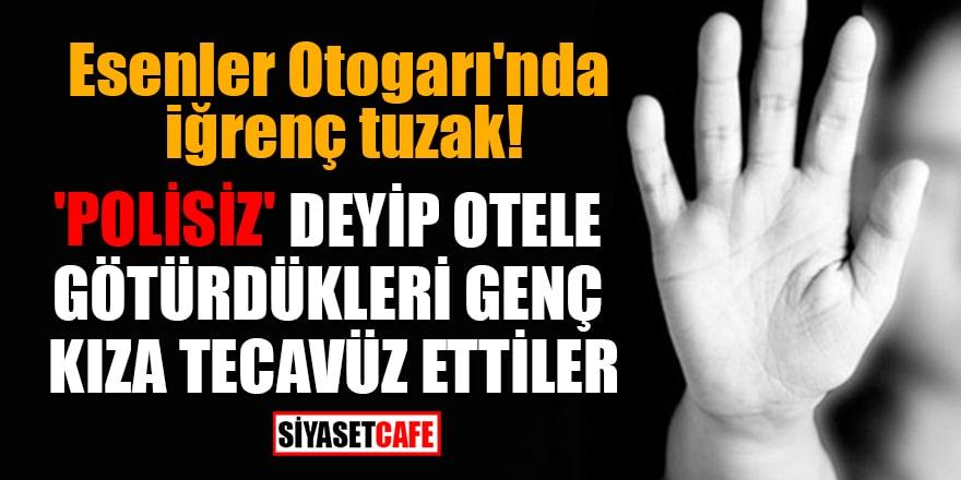 Esenler Otogarı'nda iğrenç tuzak! 'Polisiz' deyip otele götürdükleri genç kıza tecavüz ettiler