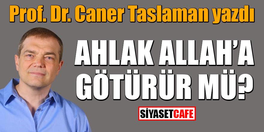 Prof. Dr. Caner Taslaman yazdı: Ahlak Allah'a götürür mü?
