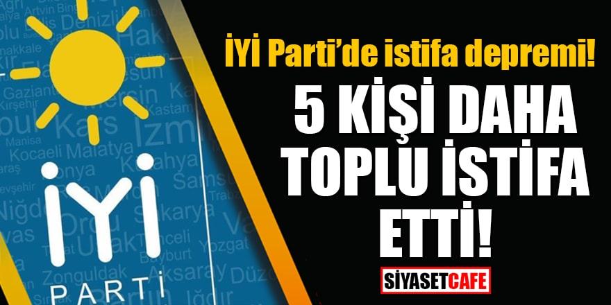 İYİ Parti'de istifa depremi! 5 kişi daha toplu istifa etti