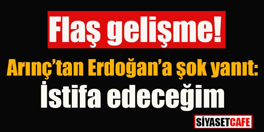 Flaş gelişme! Arınç'tan Erdoğan'a şok yanıt: İstifa edeceğim