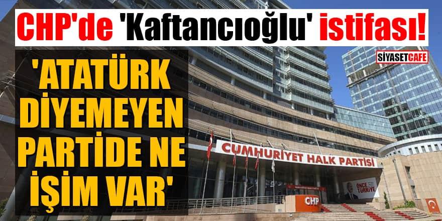 CHP'de 'Kaftancıoğlu' istifası! 'Atatürk diyemeyen partide ne işim var'
