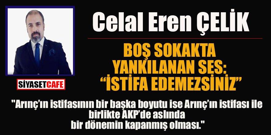 """Celal Eren ÇELİK yazdı: BOŞ SOKAKTA YANKILANAN SES: """"İSTİFA EDEMEZSİNİZ"""""""